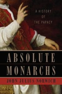 Absolute Monarchs A History of the Papacy