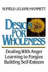 Design for Wholeness : Dealing with Anger, Learning to Forgive, Building Self-Esteem