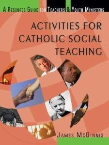 Activities for Catholic Social Teaching : A Resource Guide for Teachers and Youth Ministers