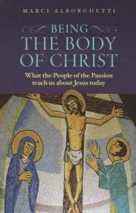 Being the Body of Christ What the People of the Passion Teach us about Jesus Today