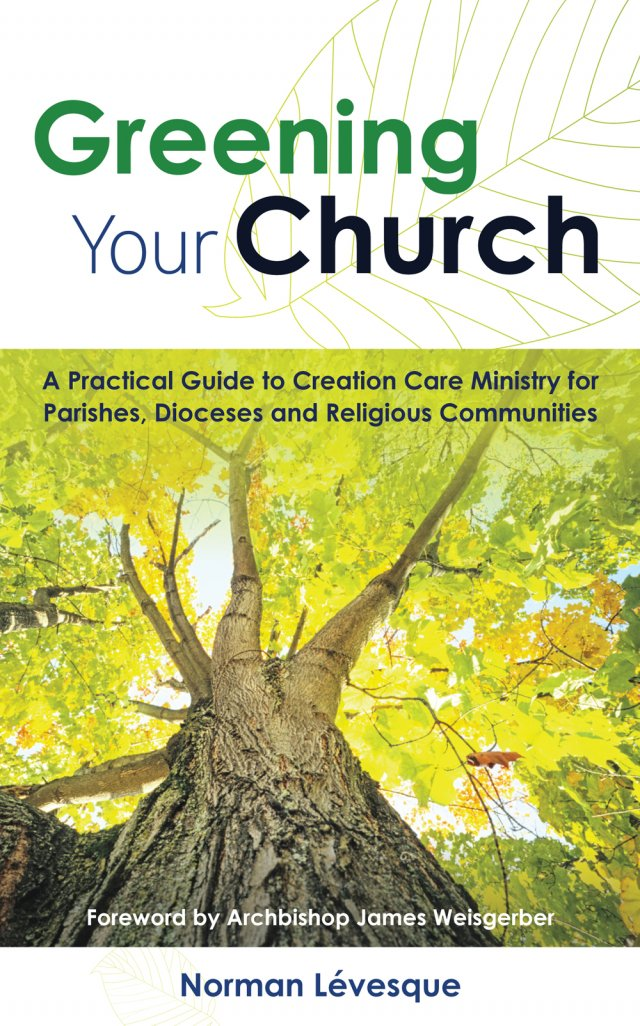 Greening Your Church: A Practical Guide to Creation Care Ministry for Parishes, Dioceses and Religious Communities