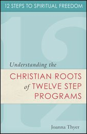 12 Steps to Spiritual Freedom Understanding the Christian Roots of Twelve Step Programs