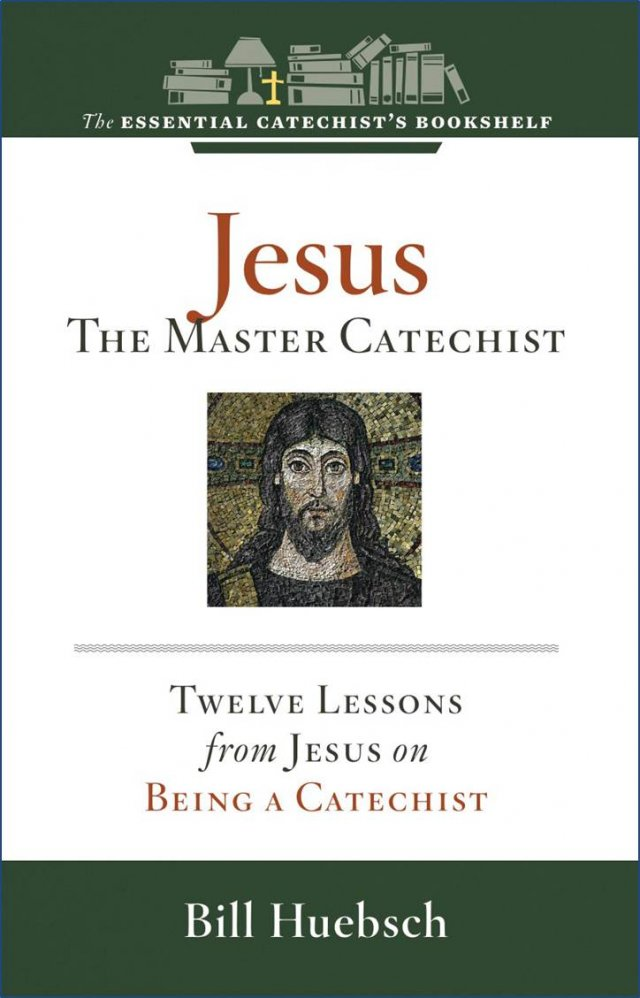 Jesus: the Master Catechist 12 Lessons from Jesus on Being a Catechist Essential Catechist's Bookshelf