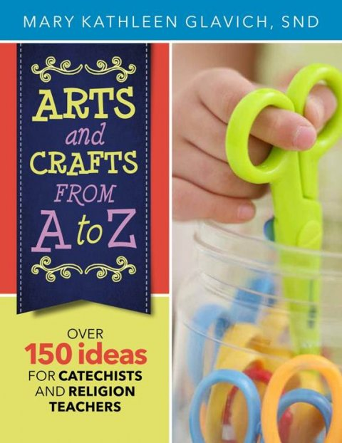 Arts and Crafts from A to Z: Over 150 Ideas for Catechists and Religion Teachers