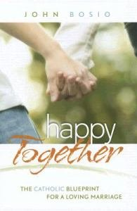Happy Together : The Catholic Blueprint for a Loving Marriage