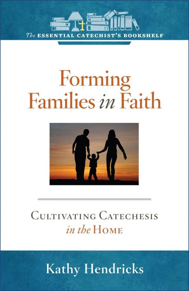 Forming Families in Faith Cultivating Catechesis in the Home The Essential Catechist Bookshelf