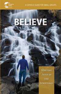 Believe: Meeting Jesus in the Scriptures A Catholic Guide for Small Groups