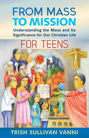 From Mass to Mission For Teens: Understanding the Mass and its significance for our Christian Life
