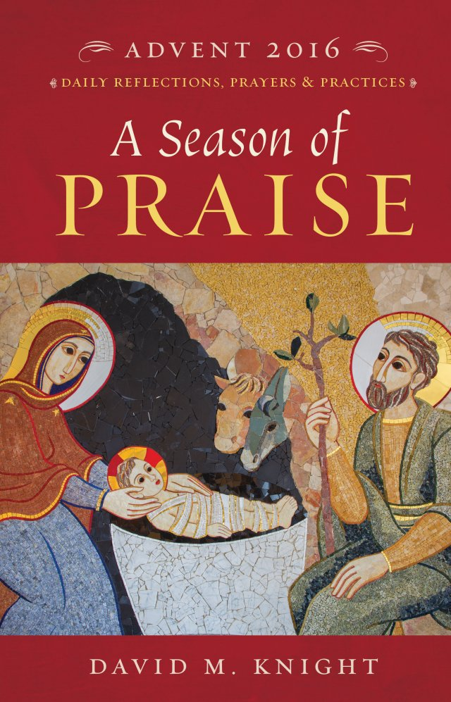 A Season of Praise: Daily Reflections, Prayers and Practices Advent 2016