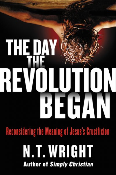 Day the Revolution Began: Reconsidering the Meaning of Jesus's Crucifixion