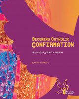 Becoming Catholic Confirmation - A practical guide for families Revised Edition