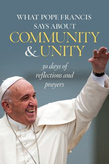 What Pope Francis says about Community and Unity: 30 days of Reflections and Prayers