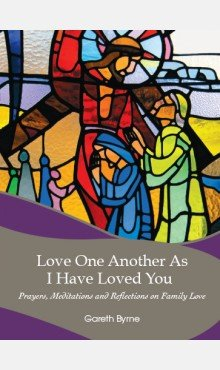 Love One Another As I Have Loved You: Prayers, Meditations and Reflections on Family Love