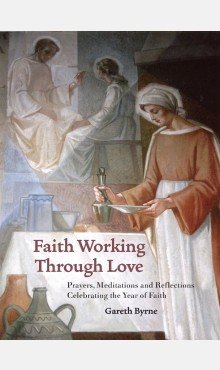 Faith Working Through Love: Prayers, Meditations and Reflections Celebrating the Year of Faith