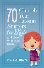 70 Church Year Lesson Starters for Kids and Those who Teach Them