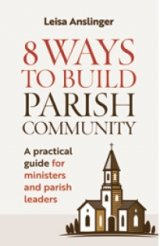 8 Ways to Build Parish Community: A Practical Guide for Ministers and Parish Leaders