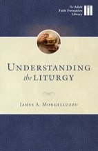 Understanding the Liturgy: A Guide to how Catholics Worship - Adult Faith Formation Library
