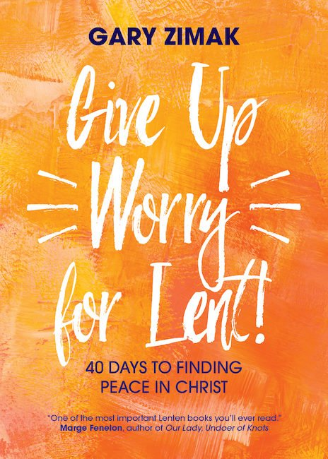 Give up Worry for Lent! 40 Days to Finding Peace in Christ