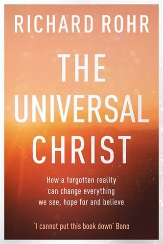 Universal Christ: How a Forgotten Reality Can Change Everything We See, Hope For and Believe