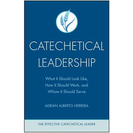 Catechetical Leadership: What It Should Look Like, How It Should Work, and Whom It Should Serve - Effective Catechetical Leader Series