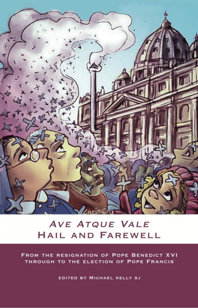 Ave Atque Vale Hail and Farewell: From the Resignation of Pope Benedict XVI through to the Election of Pope Francis (hardcover)