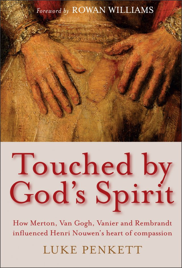 Touched by God's Spirit: How Merton, Van Gogh, Vanier and Rembrandt influenced Henri Nouwen's heart of compassion