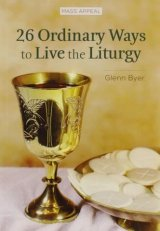 26 Ordinary Ways to Live the Liturgy - Mass Appeal Series