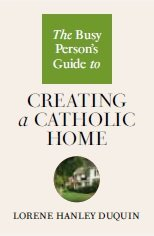 Busy Person's Guide to Creating a Catholic Home