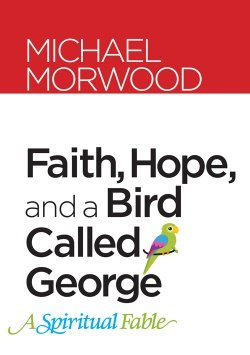 Faith Hope and a Bird Called George: A Spiritual Fable