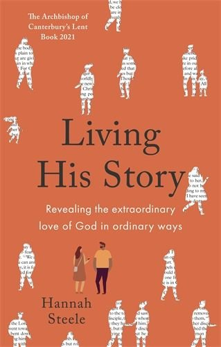 Living His Story: Revealing the extraordinary love of God in ordinary ways - The Archbishop of Canterbury's Lent Book
