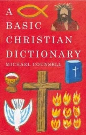 A Basic Christian Dictionary An A-Z of Beliefs, Practices and Teachings