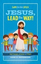Jesus, Lead the Way! – Daily Thoughts, Activities and Prayers for Kids Lent 2021
