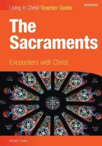 Living in Christ The Sacraments Encounters with Christ Teacher Guide