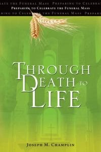 Through Death to Life Preparing to Celebrate the Funeral Mass New Edition