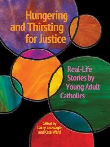 Hungering and Thirsting for Justice Real-Life Stories by Young Adult Catholics