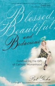 Blessed, Beautiful, and Bodacious Celebrating the Gift of Catholic Womanhood