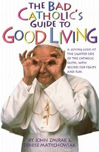 Bad Catholic's Guide to Good Living : A Loving Look at the Lighter Side of Catholic Faith, with Recipes for Feast and Fun