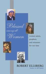 Blessed among All Women : Women Saints, Prophets, and Witnesses for Our Time