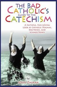 Bad Catholic's Guide to the Catechism: A Faithful, Fun-Loving Look at Catholic Dogmas, Doctrines, and Schmoctrines