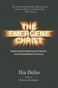 Emergent Christ: Exploring the Meaning of Catholic in an Evolutionary Universe