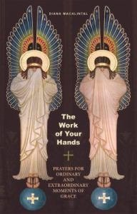 The Work of Your Hands Prayers for Ordinary and Extraordinary Moments of Grace