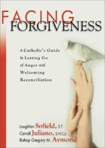 Facing Forgiveness : A Catholic's Guide to Letting Go of Anger and Welcoming Reconciliation