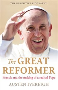 Great Reformer Francis and the Making of a Radical Pope