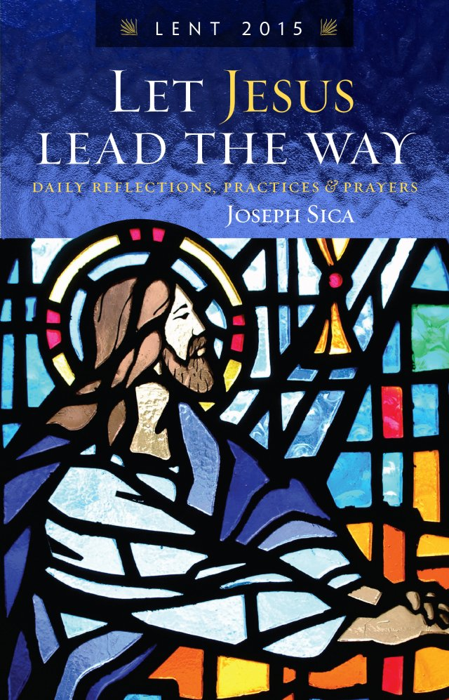Let Jesus Lead the Way Daily Reflections, Practices and Prayers for Lent 2015 TT