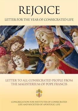 Rejoice - Letter for the Year of Consecrated Life Letter to Consecrated People on the Occasion of the Year of Consecrated Life from the Magisterium of Pope Francis