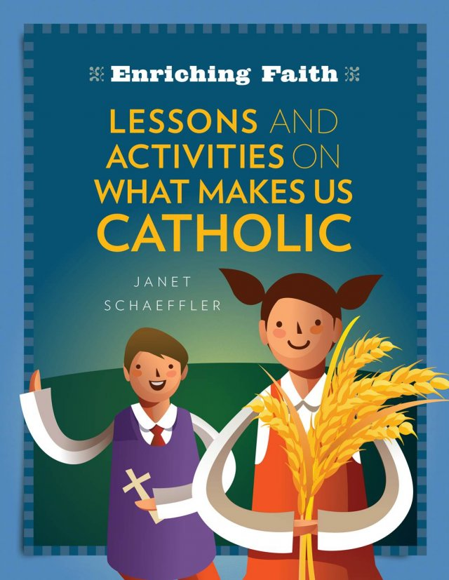 Enriching Faith Lessons, Activities and Prayers on What Makes Us Catholic