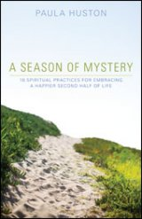 A Season of Mystery 10 Spiritual Practices for Embracing a Happier Second Half of Life
