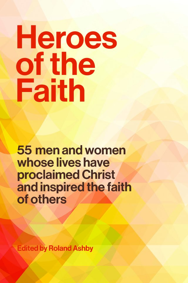 Heroes of the Faith: 55 Men and Women Whose Lives Have Proclaimed Christ and Inspired the Faith of Others