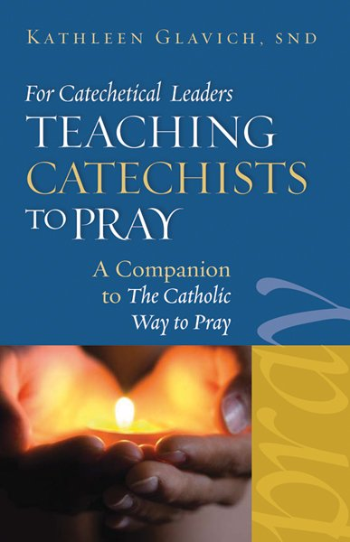 Teaching Catechists To Pray: A Companion to the Catholic Way to Pray
