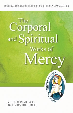 Corporal and Spiritual Works of Mercy: Pastoral Resources for Living the Jubilee